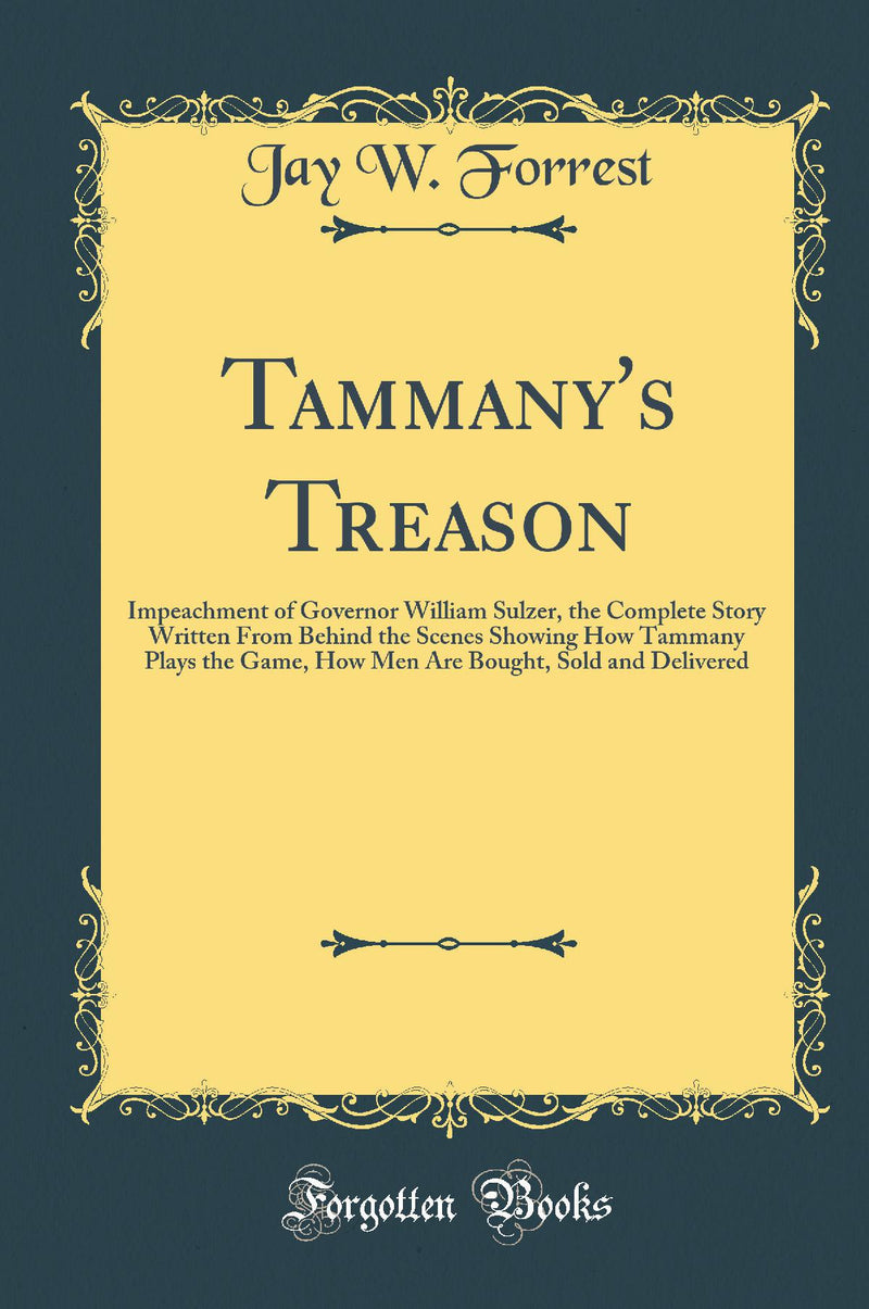 Tammany's Treason: Impeachment of Governor William Sulzer, the Complete Story Written From Behind the Scenes Showing How Tammany Plays the Game, How Men Are Bought, Sold and Delivered (Classic Reprint)