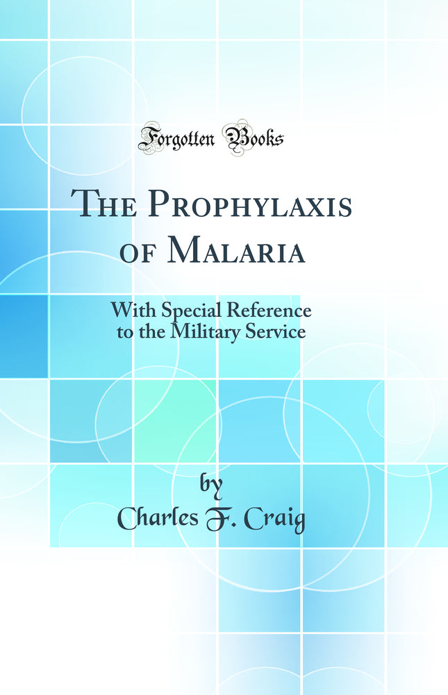 The Prophylaxis of Malaria: With Special Reference to the Military Service (Classic Reprint)
