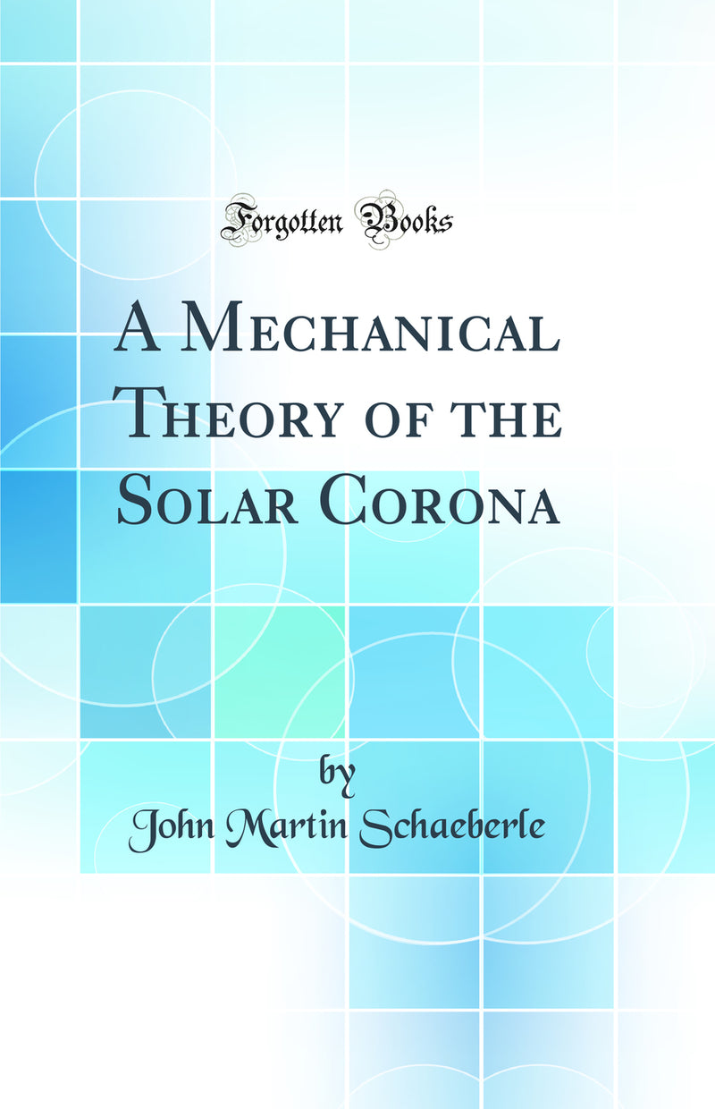 A Mechanical Theory of the Solar Corona (Classic Reprint)