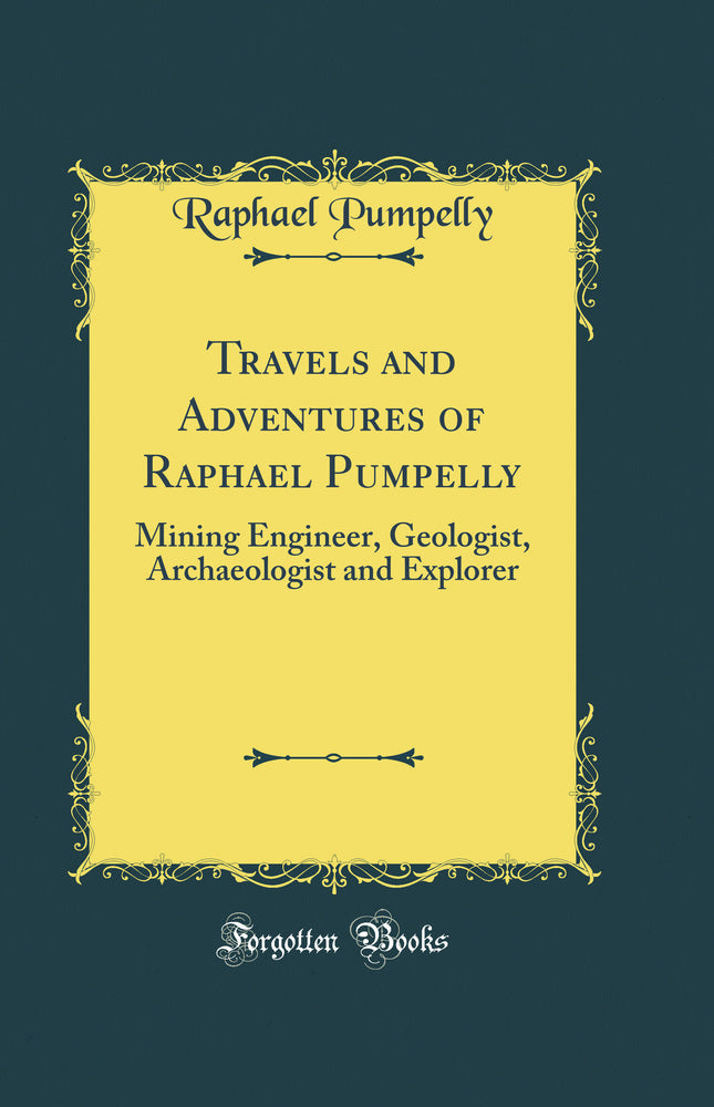 Travels and Adventures of Raphael Pumpelly: Mining Engineer, Geologist, Archaeologist and Explorer (Classic Reprint)