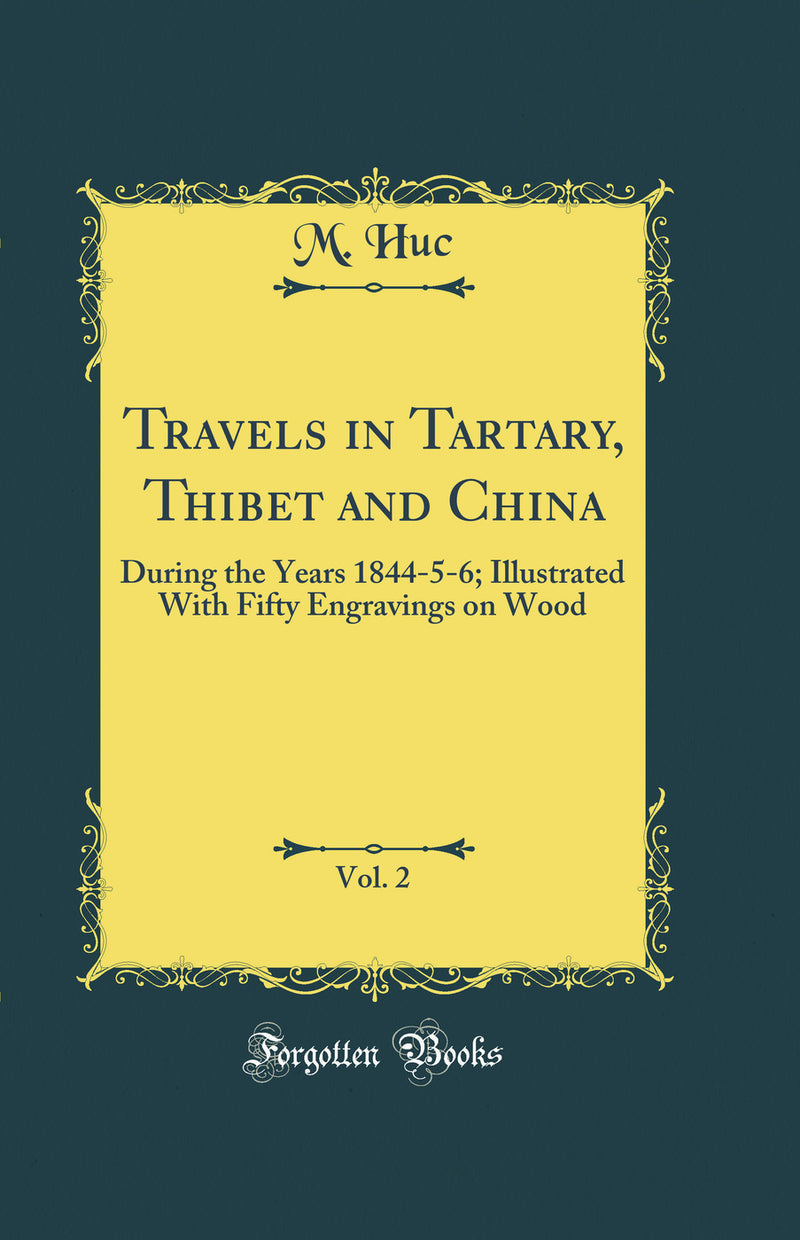 Travels in Tartary, Thibet and China, Vol. 2: During the Years 1844-5-6; Illustrated With Fifty Engravings on Wood (Classic Reprint)