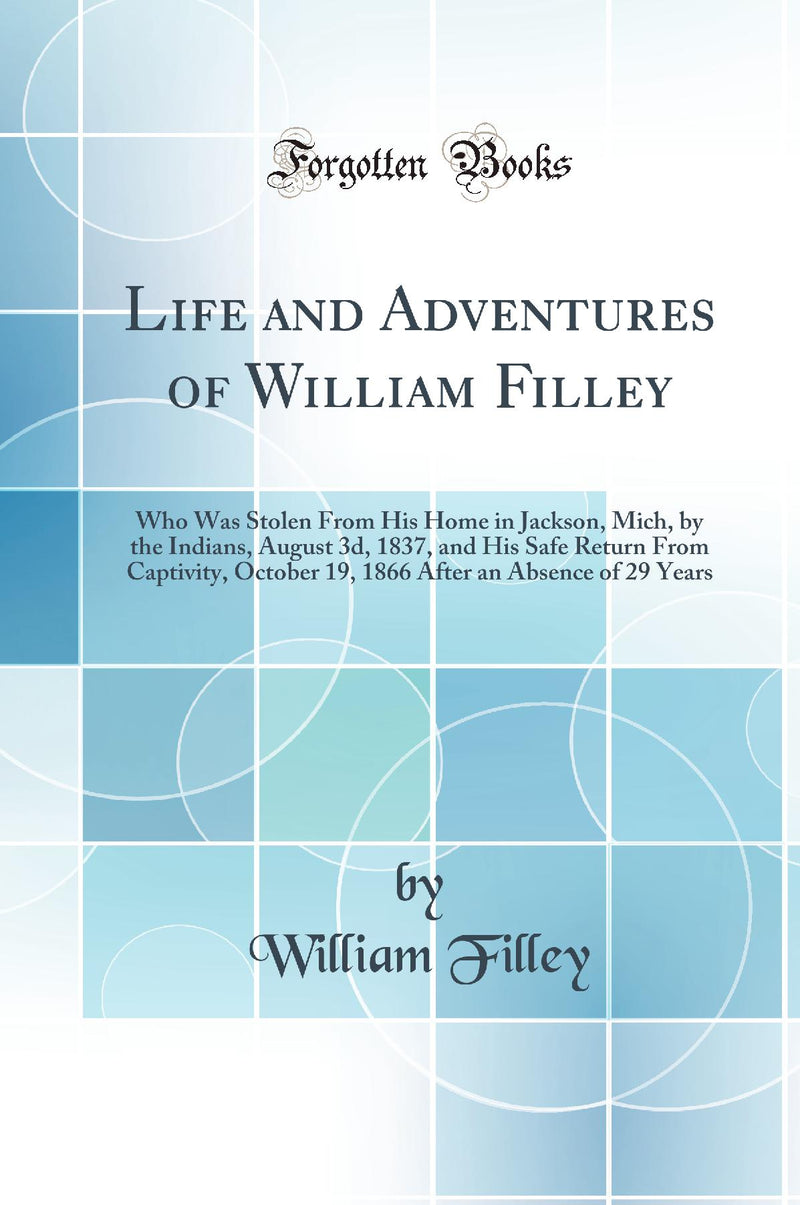 Life and Adventures of William Filley: Who Was Stolen From His Home in Jackson, Mich, by the Indians, August 3d, 1837, and His Safe Return From Captivity, October 19, 1866 After an Absence of 29 Years (Classic Reprint)