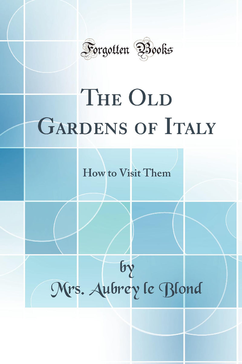 The Old Gardens of Italy: How to Visit Them (Classic Reprint)