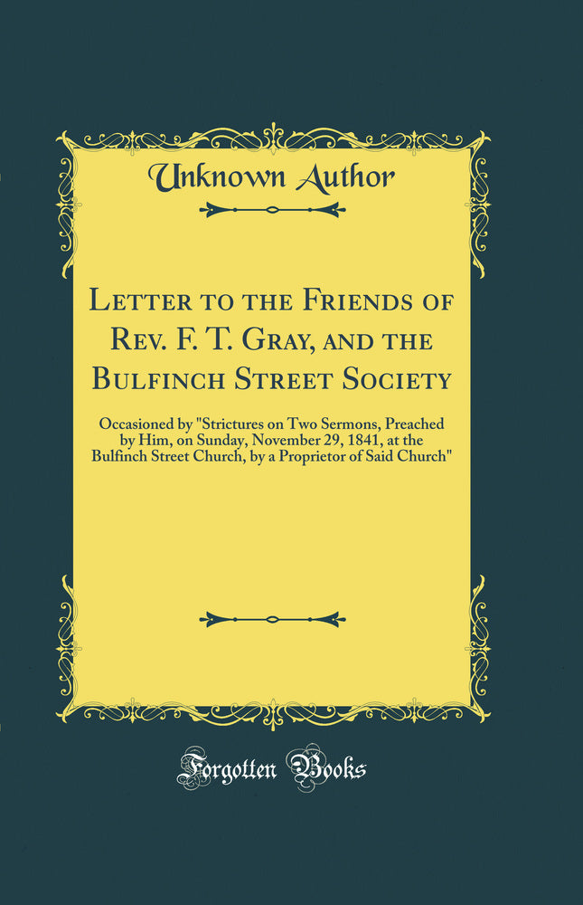 "Letter to the Friends of Rev. F. T. Gray, and the Bulfinch Street Society: Occasioned by ""Strictures on Two Sermons, Preached by Him, on Sunday, November 29, 1841, at the Bulfinch Street Church, by a Proprietor of Said Church"" (Classic Reprint)"