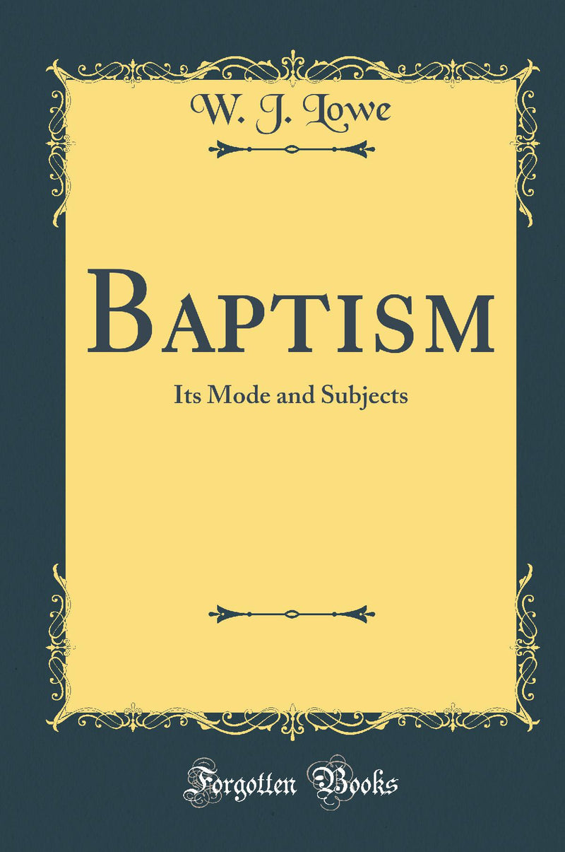 Baptism: Its Mode and Subjects (Classic Reprint)