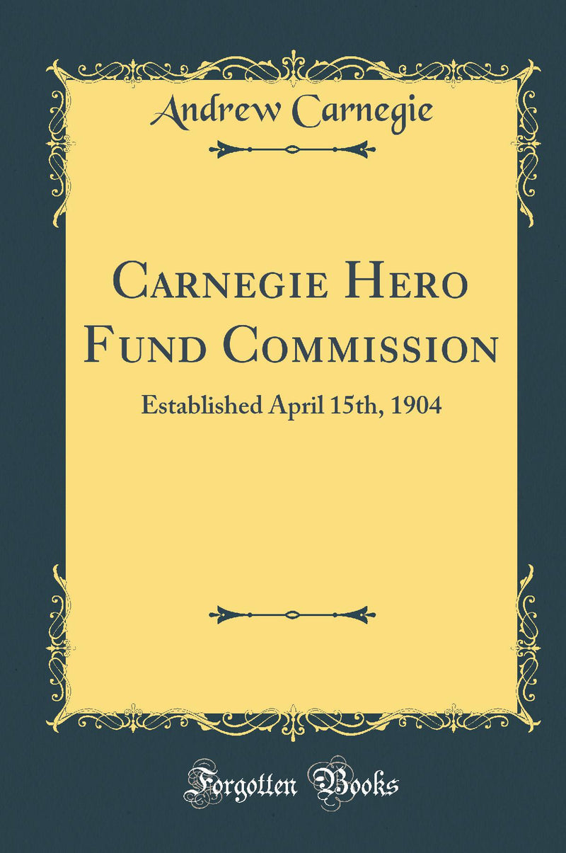 Carnegie Hero Fund Commission: Established April 15th, 1904 (Classic Reprint)
