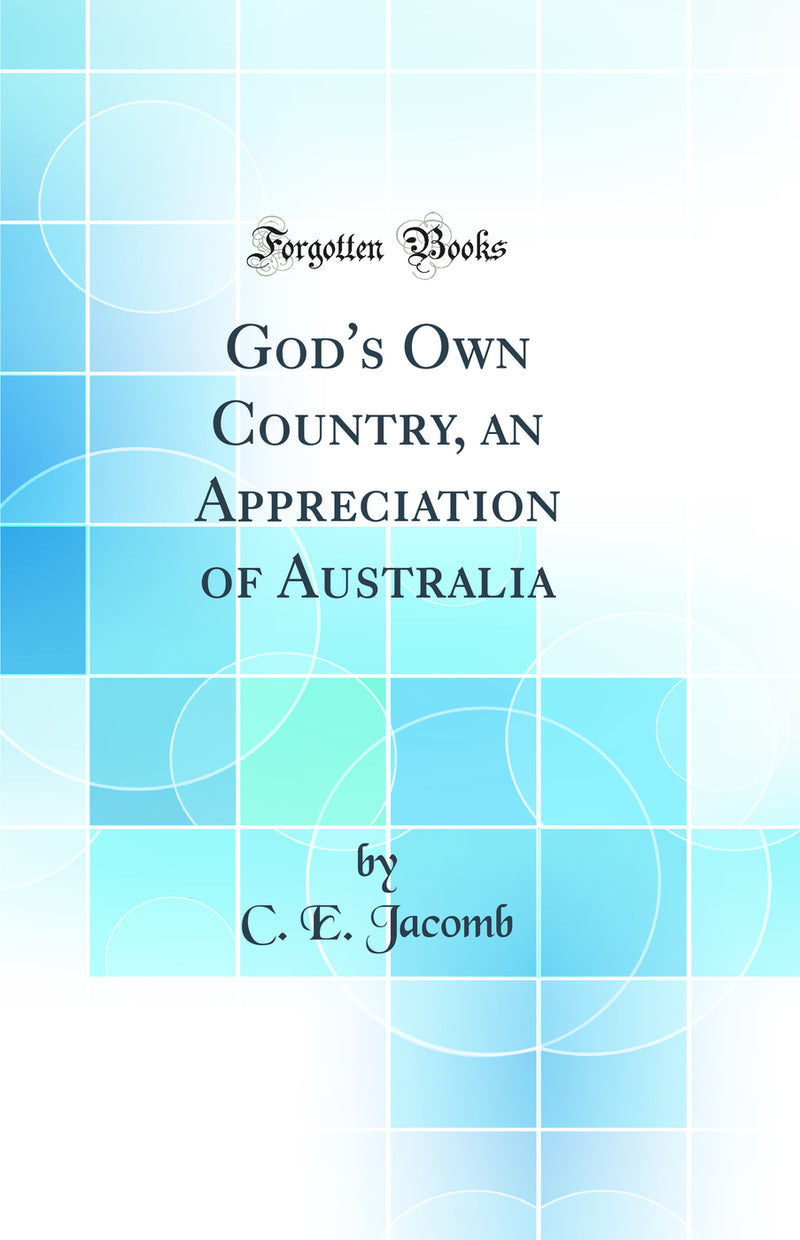 God's Own Country, an Appreciation of Australia (Classic Reprint)