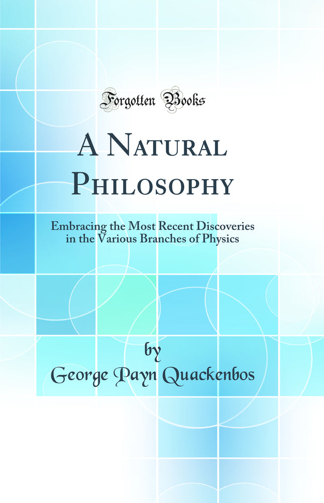 A Natural Philosophy: Embracing the Most Recent Discoveries in the Various Branches of Physics (Classic Reprint)