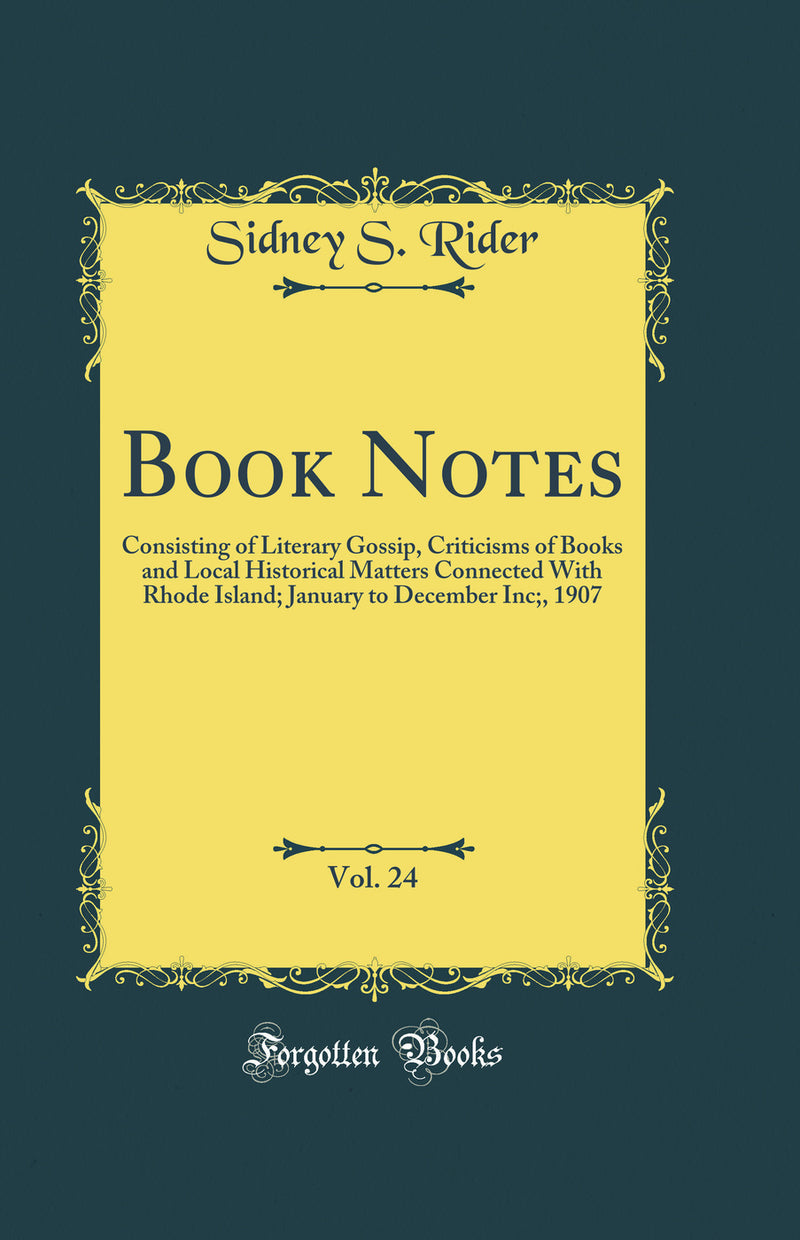 Book Notes, Vol. 24: Consisting of Literary Gossip, Criticisms of Books and Local Historical Matters Connected With Rhode Island; January to December Inc;, 1907 (Classic Reprint)