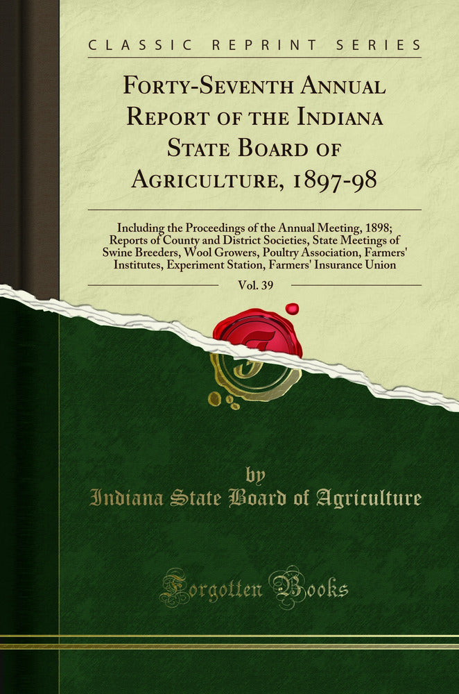 Forty-Seventh Annual Report of the Indiana State Board of Agriculture, 1897-98, Vol. 39: Including the Proceedings of the Annual Meeting, 1898; Reports of County and District Societies, State Meetings of Swine Breeders, Wool Growers, Poultry Association,