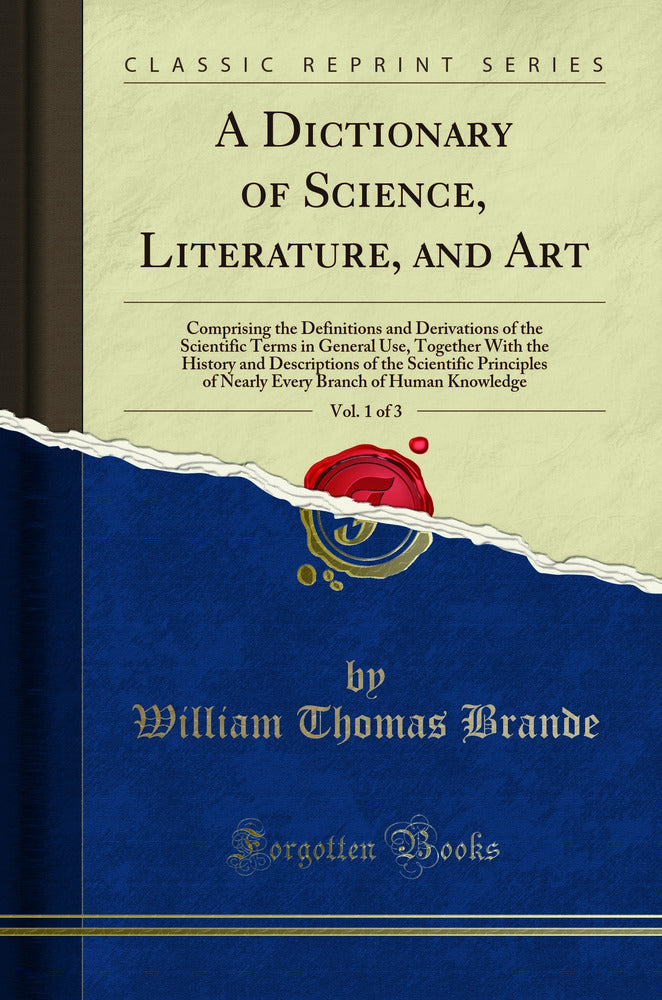 A Dictionary of Science, Literature, and Art, Vol. 1 of 3: Comprising the Definitions and Derivations of the Scientific Terms in General Use, Together With the History and Descriptions of the Scientific Principles of Nearly Every Branch of Human Knowledge