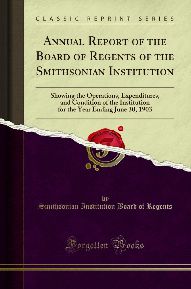 Annual Report of the Board of Regents of the Smithsonian Institution: Showing the Operations, Expenditures, and Condition of the Institution for the Year Ending June 30, 1903 (Classic Reprint)
