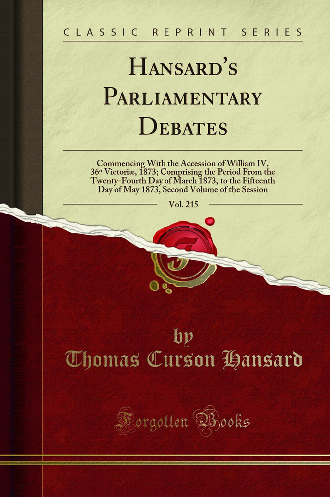 Hansard's Parliamentary Debates, Vol. 215: Commencing With the Accession of William IV, 36º Victoriæ, 1873; Comprising the Period From the Twenty-Fourth Day of March 1873, to the Fifteenth Day of May 1873, Second Volume of the Session (Classic Reprint)