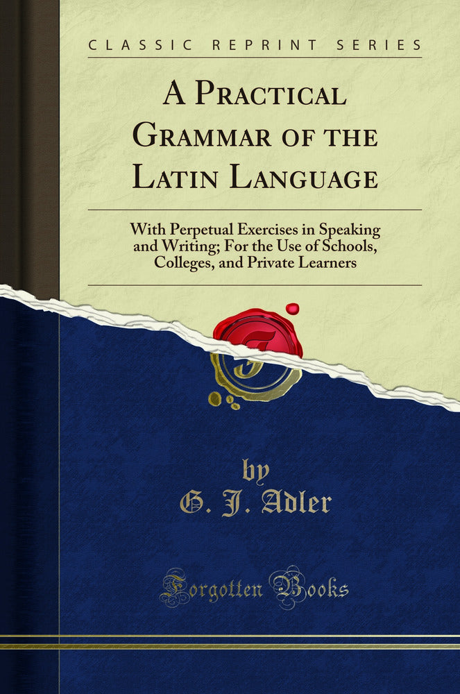 A Practical Grammar of the Latin Language: With Perpetual Exercises in Speaking and Writing; For the Use of Schools, Colleges, and Private Learners (Classic Reprint)