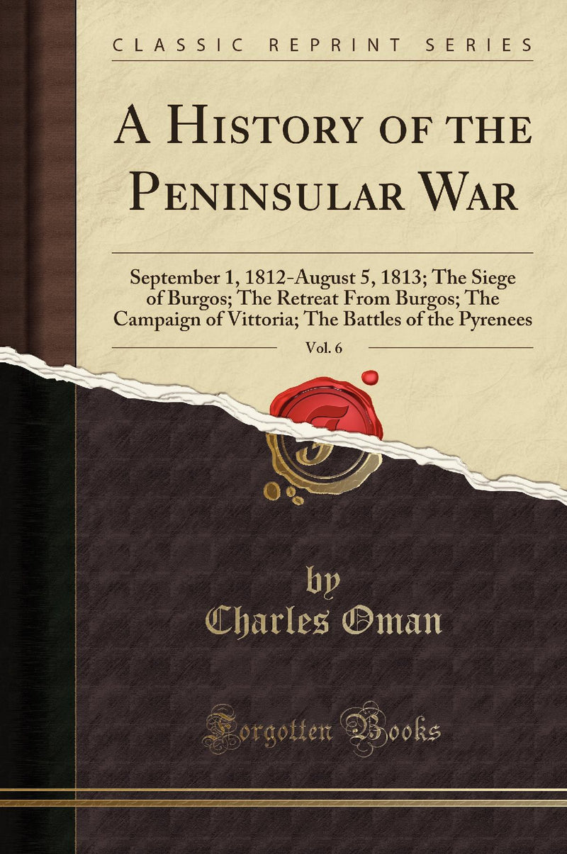 A History of the Peninsular War, Vol. 6: September 1, 1812-August 5, 1813; The Siege of Burgos; The Retreat From Burgos; The Campaign of Vittoria; The Battles of the Pyrenees (Classic Reprint)