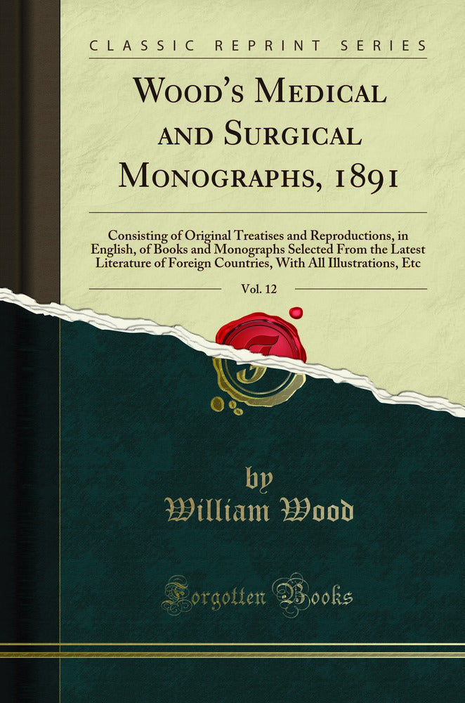 Wood's Medical and Surgical Monographs, 1891, Vol. 12: Consisting of Original Treatises and Reproductions, in English, of Books and Monographs Selected From the Latest Literature of Foreign Countries, With All Illustrations, Etc (Classic Reprint)