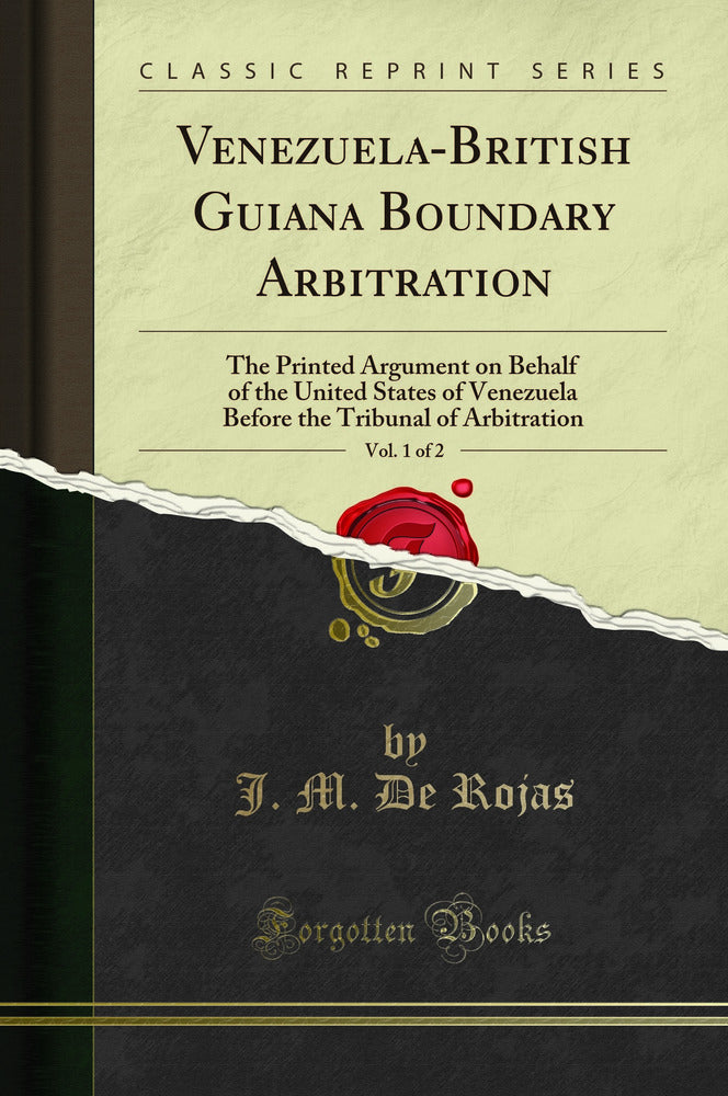 Venezuela-British Guiana Boundary Arbitration, Vol. 1 of 2: The Printed Argument on Behalf of the United States of Venezuela Before the Tribunal of Arbitration (Classic Reprint)