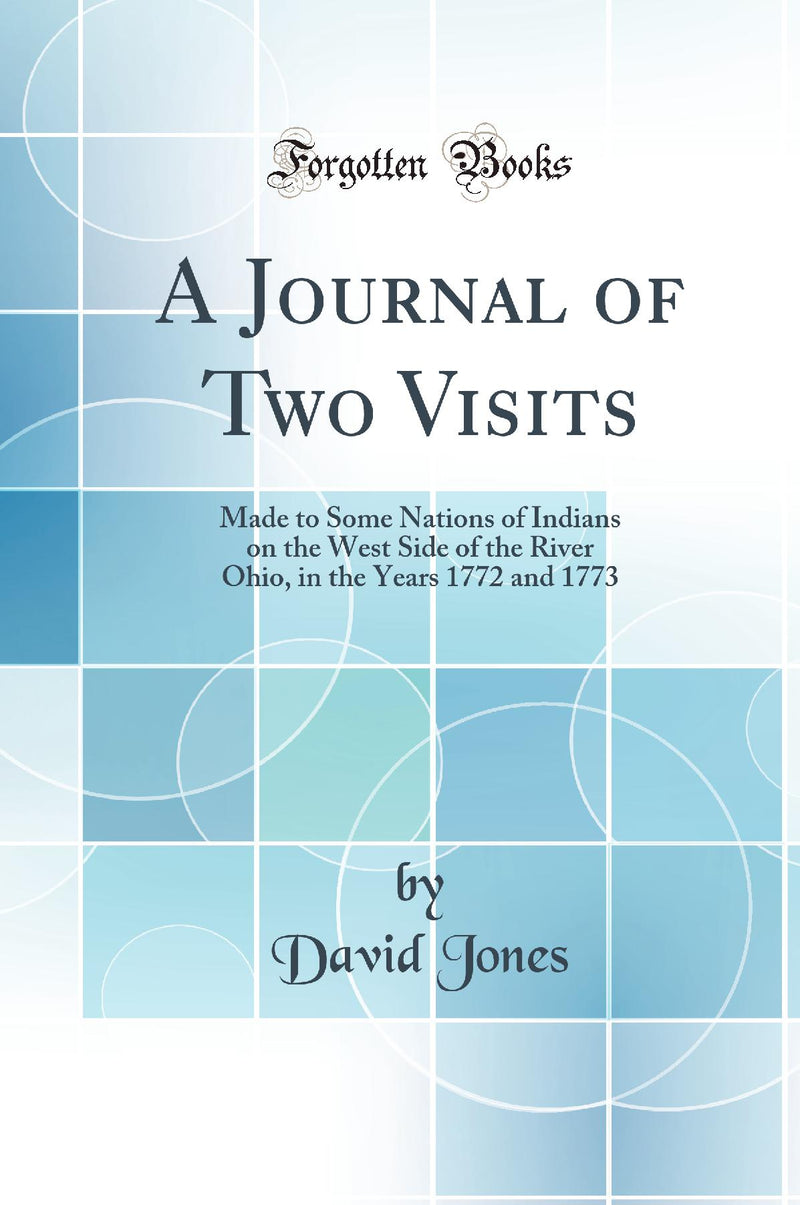 A Journal of Two Visits: Made to Some Nations of Indians on the West Side of the River Ohio, in the Years 1772 and 1773 (Classic Reprint)