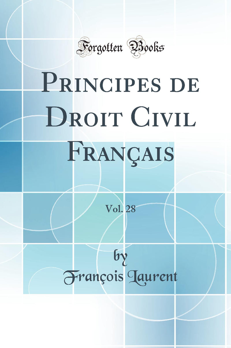 Principes de Droit Civil Fran?ais, Vol. 28 (Classic Reprint)