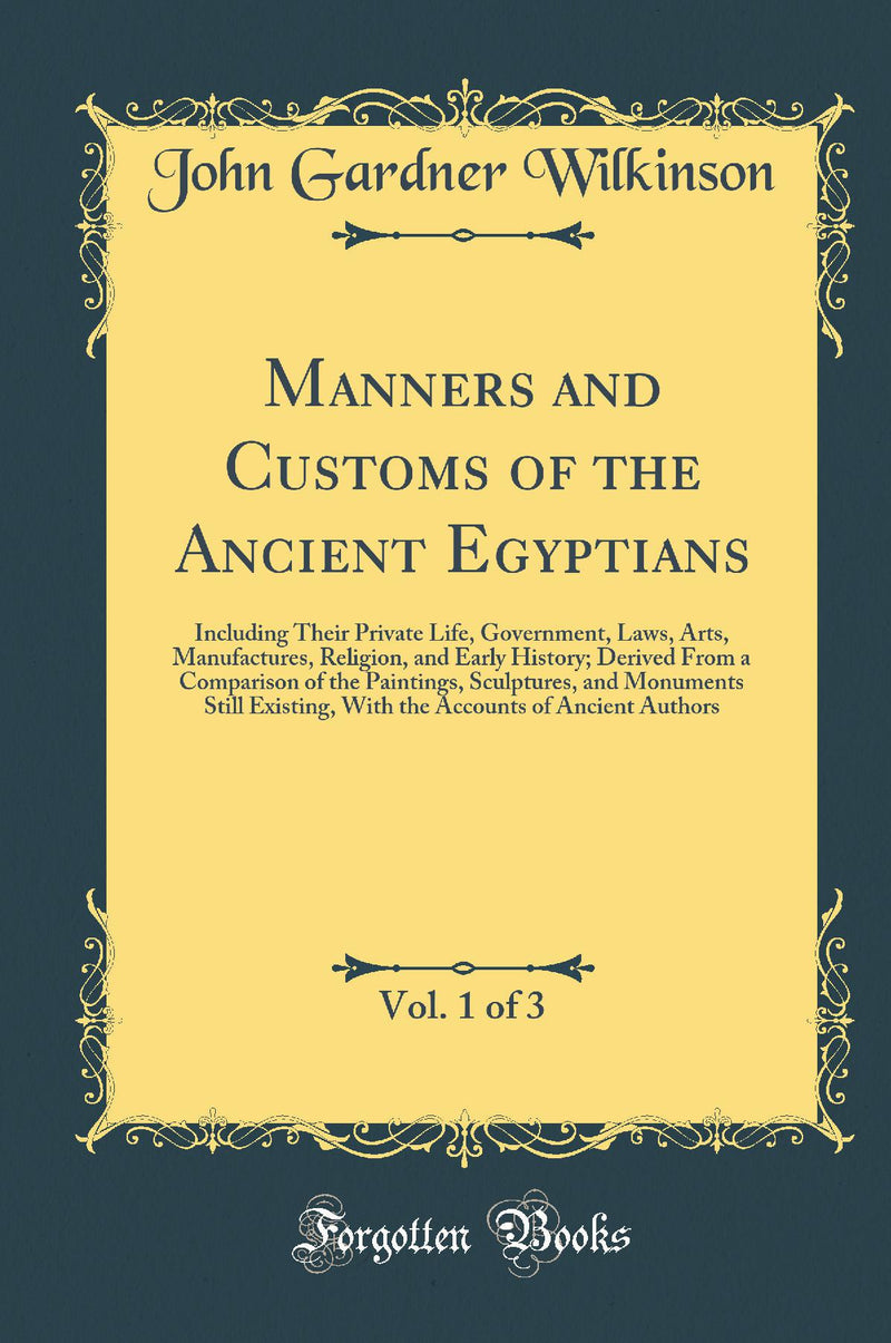Manners and Customs of the Ancient Egyptians, Vol. 1 of 3: Including Their Private Life, Government, Laws, Arts, Manufactures, Religion, and Early History; Derived From a Comparison of the Paintings, Sculptures, and Monuments Still Existing, With the