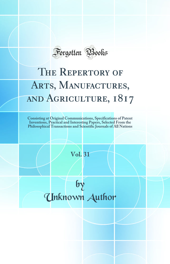 The Repertory of Arts, Manufactures, and Agriculture, 1817, Vol. 31: Consisting at Original Communications, Specifications of Patent Inventions, Practical and Interesting Papers, Selected From the Philosophical Transactions and Scientific Journals of All
