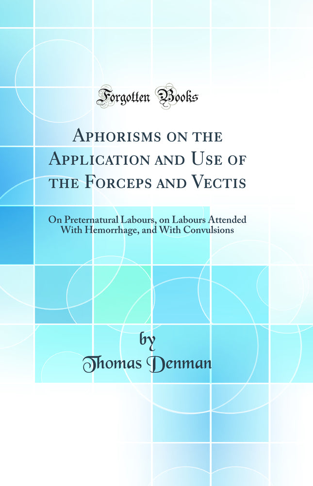 Aphorisms on the Application and Use of the Forceps and Vectis: On Preternatural Labours, on Labours Attended With Hemorrhage, and With Convulsions (Classic Reprint)