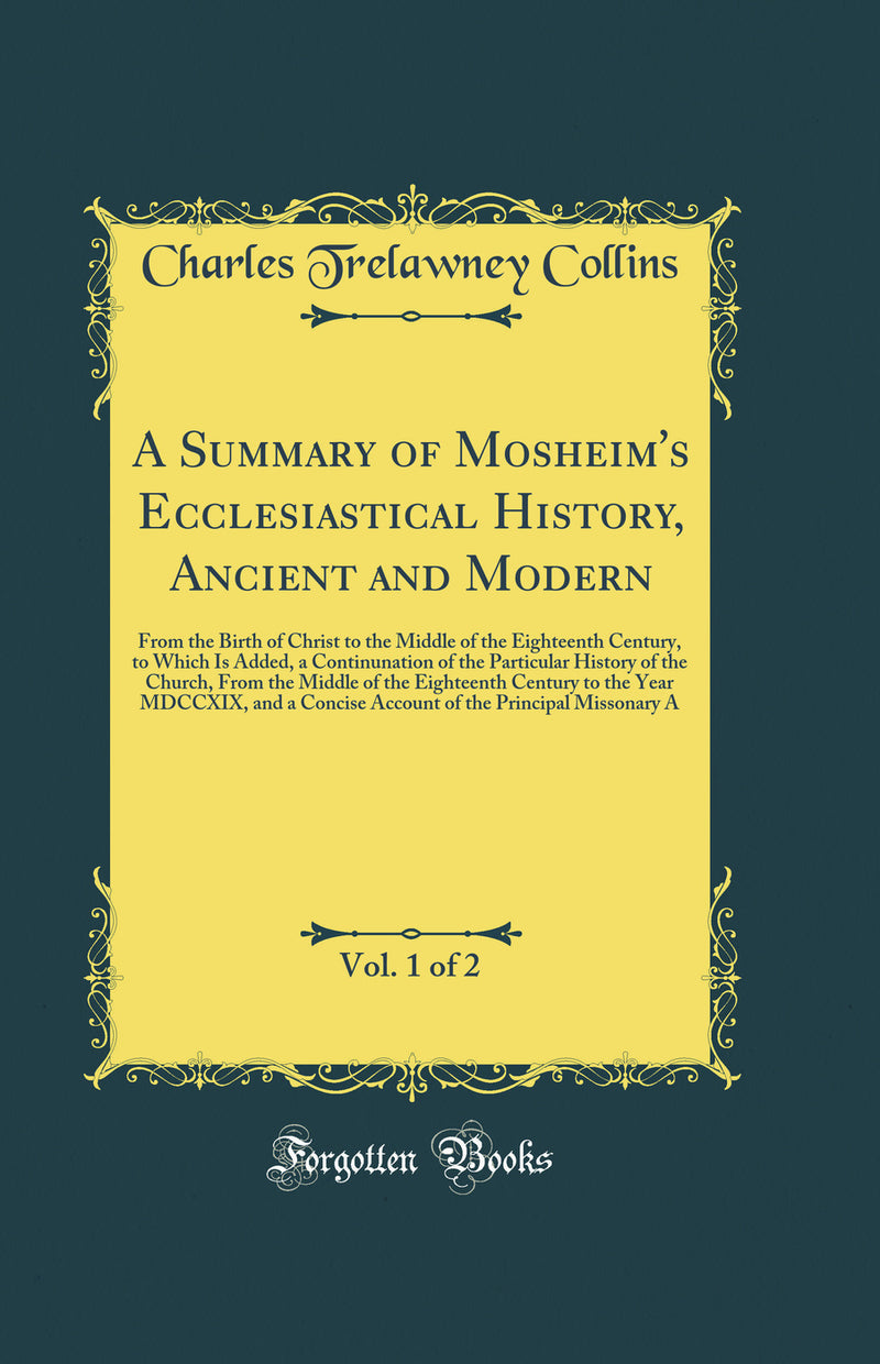 A Summary of Mosheim's Ecclesiastical History, Ancient and Modern, Vol. 1 of 2: From the Birth of Christ to the Middle of the Eighteenth Century, to Which Is Added, a Continunation of the Particular History of the Church, From the Middle of the Eighteenth