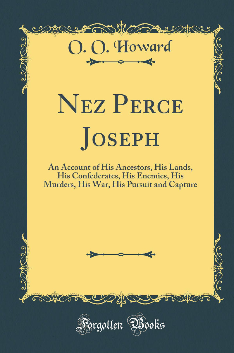 Nez Perce Joseph: An Account of His Ancestors, His Lands, His Confederates, His Enemies, His Murders, His War, His Pursuit and Capture (Classic Reprint)