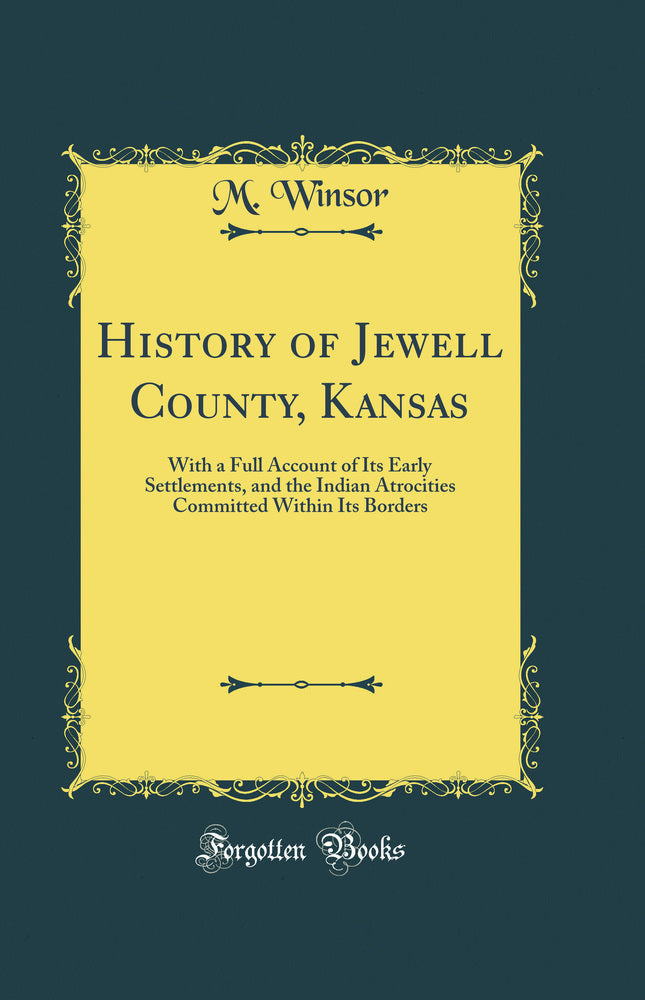 History of Jewell County, Kansas: With a Full Account of Its Early Settlements, and the Indian Atrocities Committed Within Its Borders (Classic Reprint)
