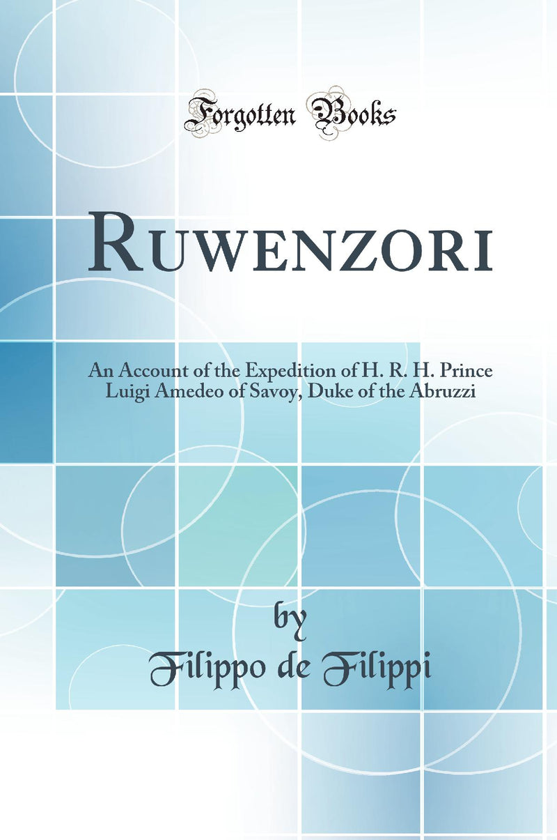 Ruwenzori: An Account of the Expedition of H. R. H. Prince Luigi Amedeo of Savoy, Duke of the Abruzzi (Classic Reprint)