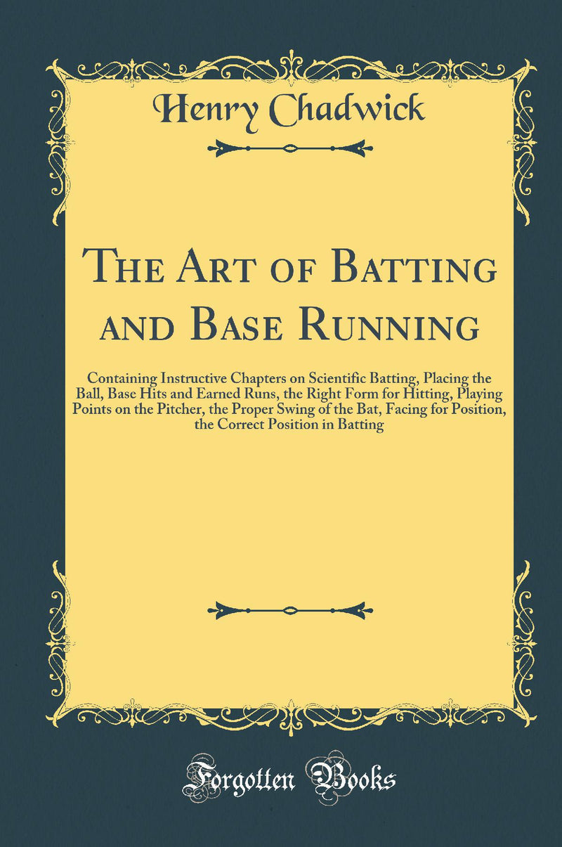 The Art of Batting and Base Running: Containing Instructive Chapters on Scientific Batting, Placing the Ball, Base Hits and Earned Runs, the Right Form for Hitting, Playing Points on the Pitcher, the Proper Swing of the Bat, Facing for Position, the Cor