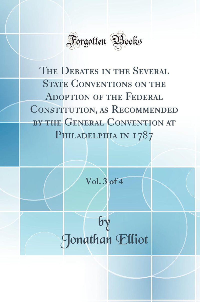 The Debates in the Several State Conventions on the Adoption of the Federal Constitution, as Recommended by the General Convention at Philadelphia in 1787, Vol. 3 of 4 (Classic Reprint)
