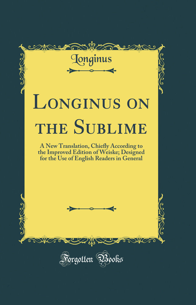 Longinus on the Sublime: A New Translation, Chiefly According to the Improved Edition of Weiske; Designed for the Use of English Readers in General (Classic Reprint)