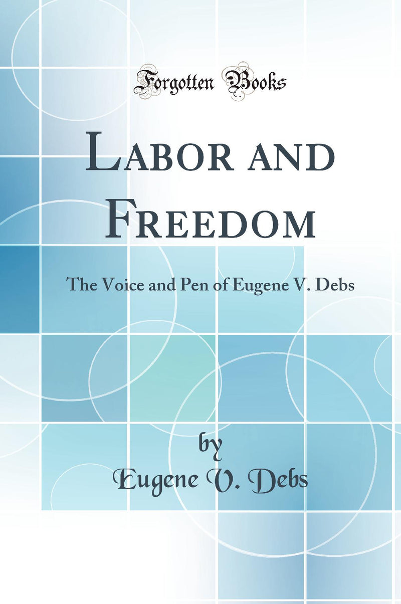 Labor and Freedom: The Voice and Pen of Eugene V. Debs (Classic Reprint)