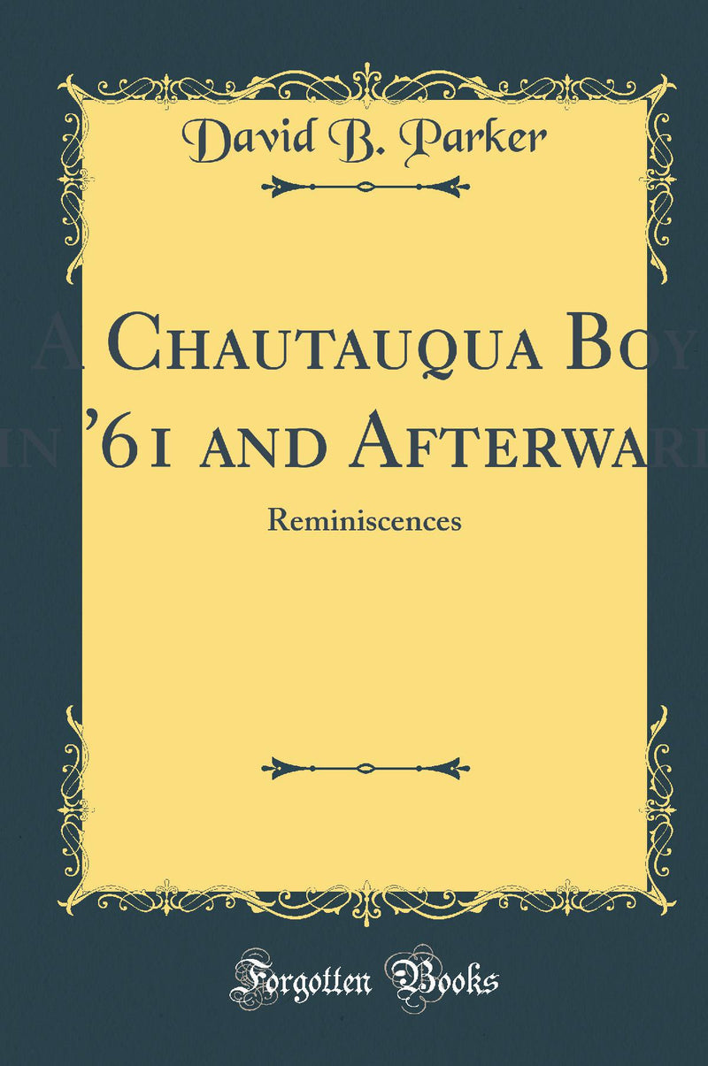 A Chautauqua Boy in '61 and Afterward : Reminiscences (Classic Reprint)