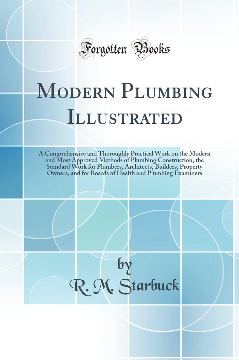 Modern Plumbing Illustrated: A Comprehensive and Thoroughly Practical Work on the Modern and Most Approved Methods of Plumbing Construction, the Standard Work for Plumbers, Architects, Builders, Property Owners, and for Boards of Health and Plumbing