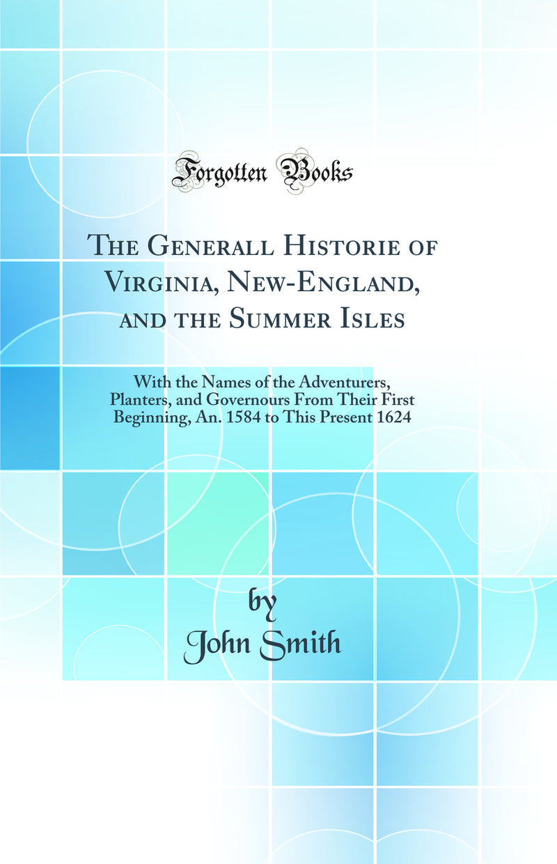 The Generall Historie of Virginia, New-England, and the Summer Isles: With the Names of the Adventurers, Planters, and Governours From Their First Beginning, An. 1584 to This Present 1624 (Classic Reprint)