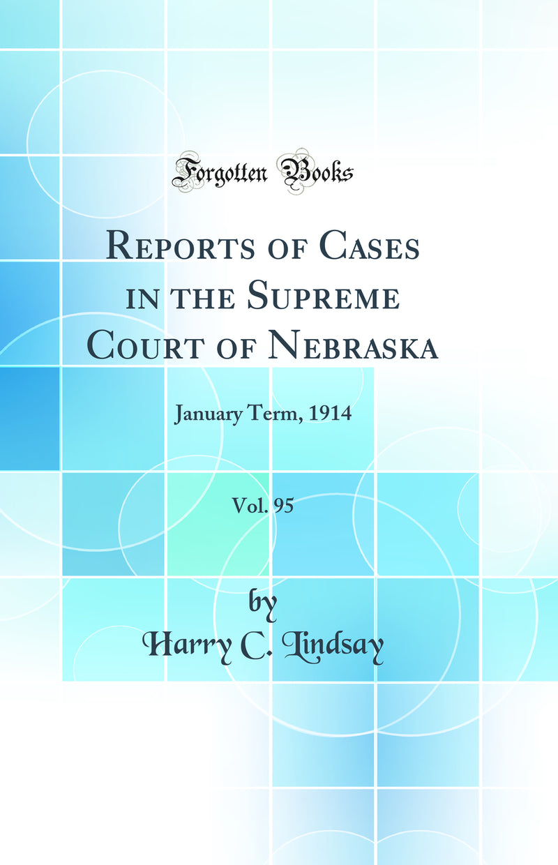 Reports of Cases in the Supreme Court of Nebraska, Vol. 95: January Term, 1914 (Classic Reprint)