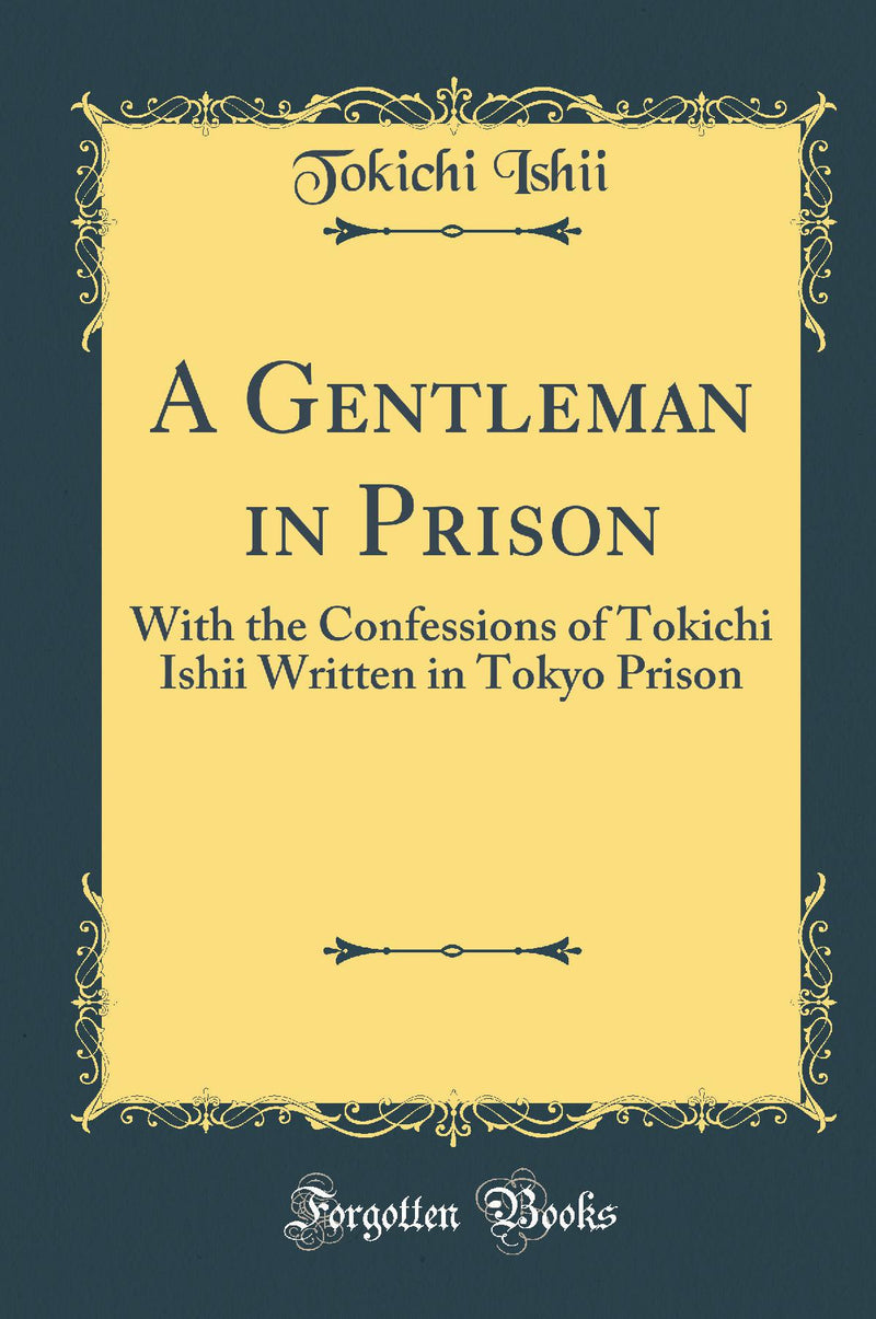 A Gentleman in Prison: With the Confessions of Tokichi Ishii Written in Tokyo Prison (Classic Reprint)