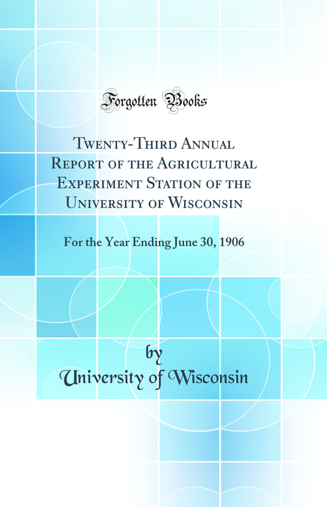 Twenty-Third Annual Report of the Agricultural Experiment Station of the University of Wisconsin: For the Year Ending June 30, 1906 (Classic Reprint)