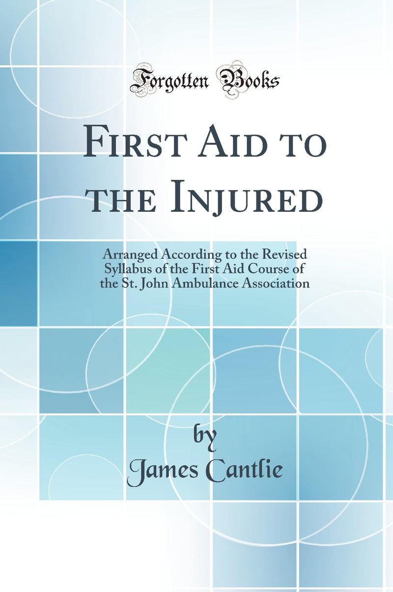 First Aid to the Injured: Arranged According to the Revised Syllabus of the First Aid Course of the St. John Ambulance Association (Classic Reprint)