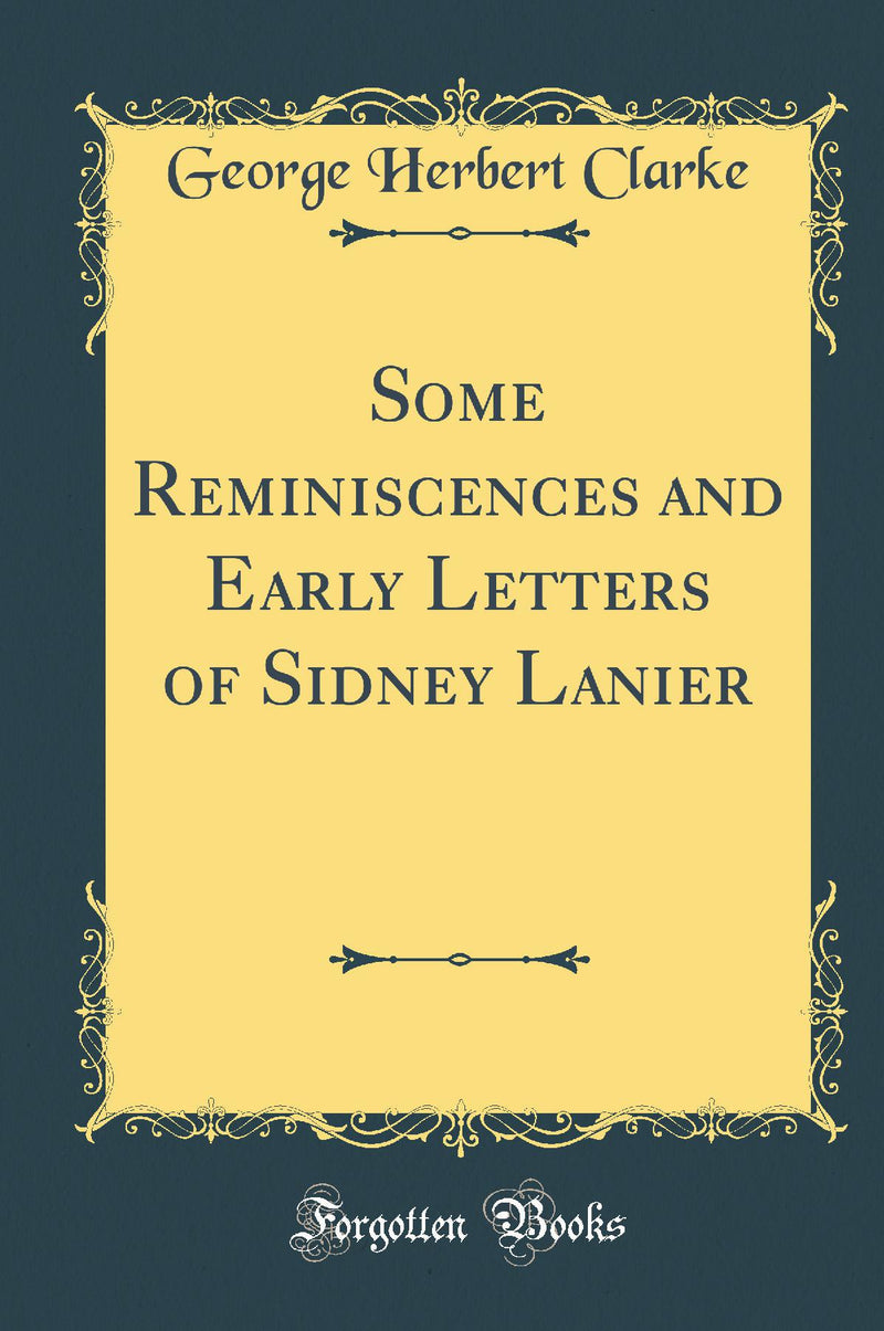 Some Reminiscences and Early Letters of Sidney Lanier (Classic Reprint)