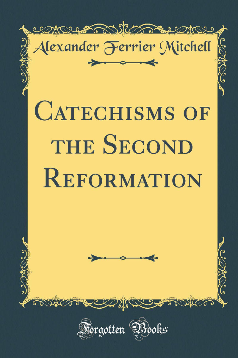 Catechisms of the Second Reformation (Classic Reprint)