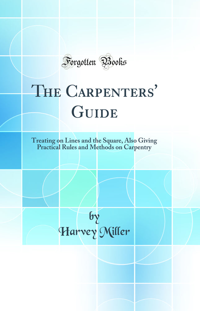 The Carpenters' Guide: Treating on Lines and the Square, Also Giving Practical Rules and Methods on Carpentry (Classic Reprint)