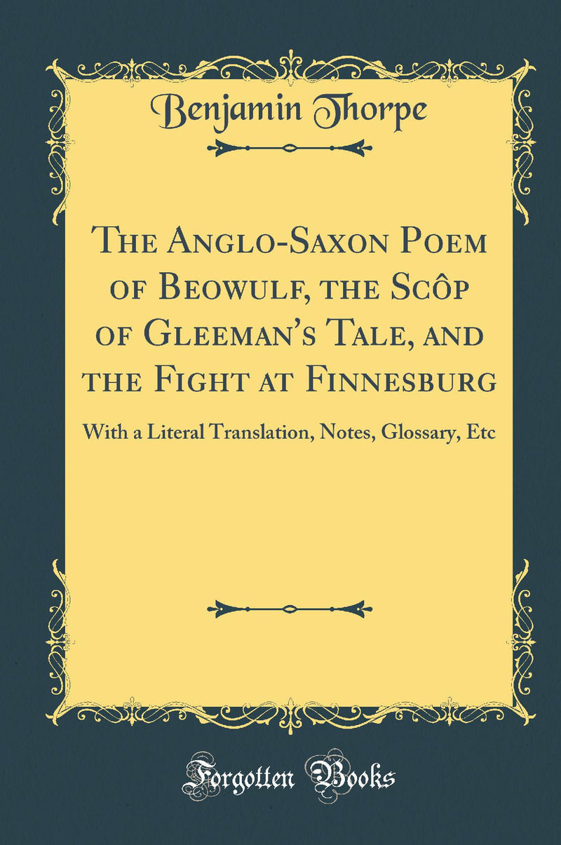 The Anglo-Saxon Poem of Beowulf, the Scôp of Gleeman's Tale, and the Fight at Finnesburg: With a Literal Translation, Notes, Glossary, Etc (Classic Reprint)