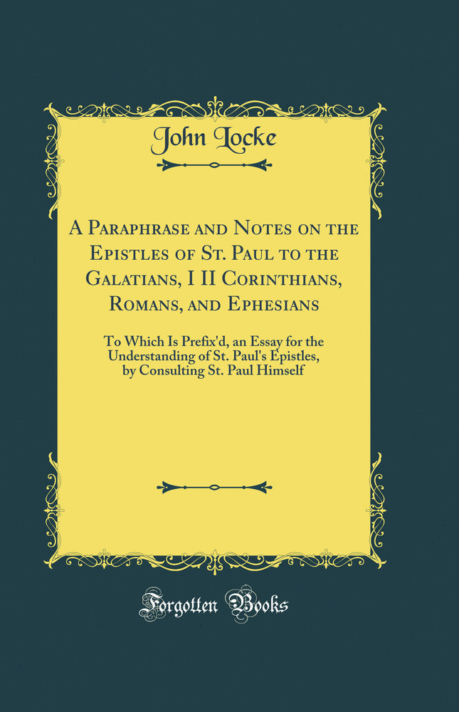 A Paraphrase and Notes on the Epistles of St. Paul to the Galatians, I II Corinthians, Romans, and Ephesians: To Which Is Prefix'd, an Essay for the Understanding of St. Paul's Epistles, by Consulting St. Paul Himself (Classic Reprint)