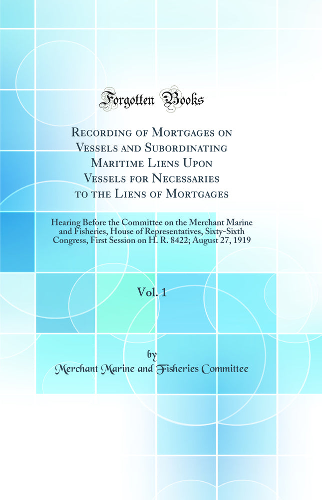 Recording of Mortgages on Vessels and Subordinating Maritime Liens Upon Vessels for Necessaries to the Liens of Mortgages, Vol. 1: Hearing Before the Committee on the Merchant Marine and Fisheries, House of Representatives, Sixty-Sixth Congress, First Ses