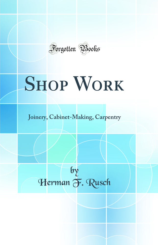 Shop Work: Joinery, Cabinet-Making, Carpentry (Classic Reprint)