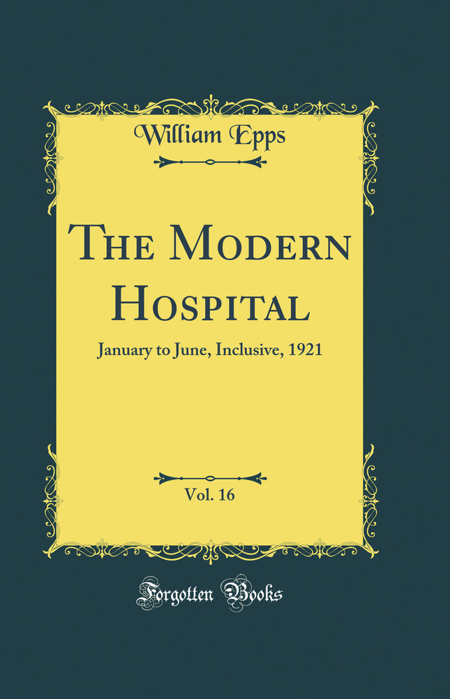 The Modern Hospital, Vol. 16: January to June, Inclusive, 1921 (Classic Reprint)