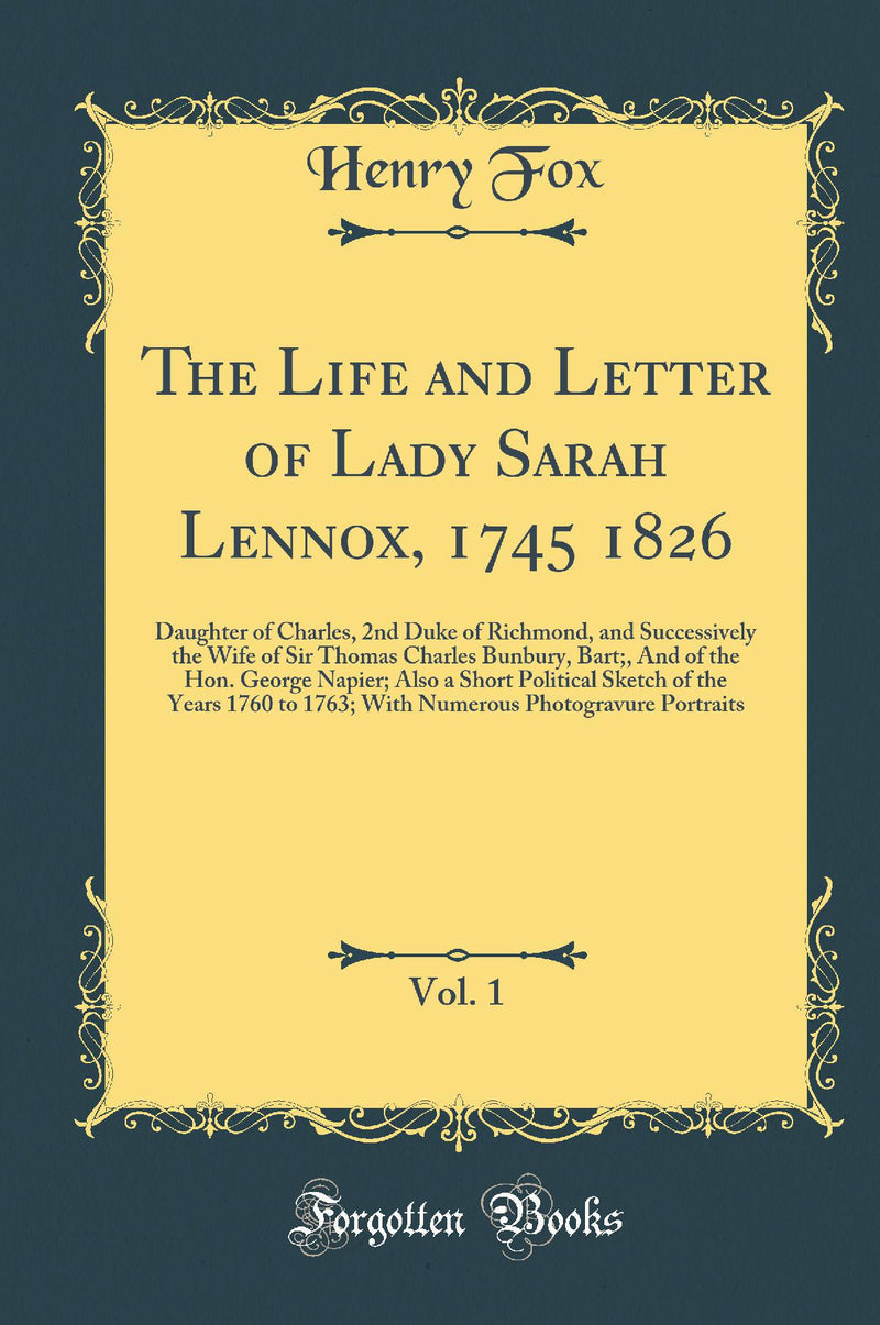 The Life and Letter of Lady Sarah Lennox, 1745 1826, Vol. 1: Daughter of Charles, 2nd Duke of Richmond, and Successively the Wife of Sir Thomas Charles Bunbury, Bart;, And of the Hon. George Napier; Also a Short Political Sketch of the Years 1760 to